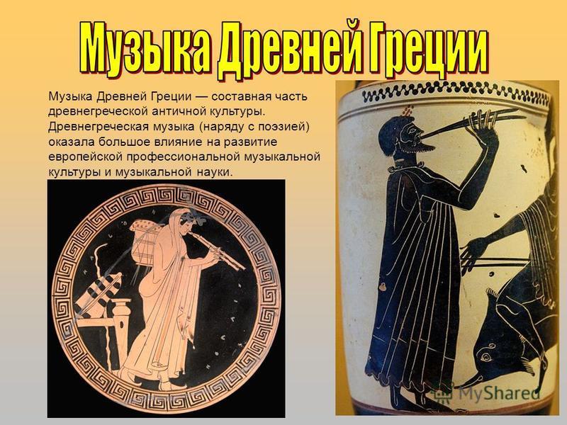 Музыка Древней Греции составная часть древнегреческой античной культуры. Древнегреческая музыка (наряду с поэзией) оказала большое влияние на развитие европейской профессиональной музыкальной культуры и музыкальной науки.