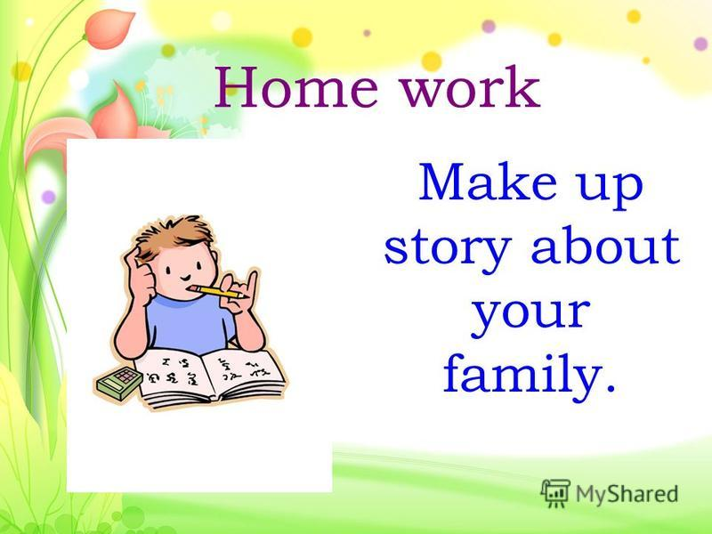 Home work Make up story about your family.