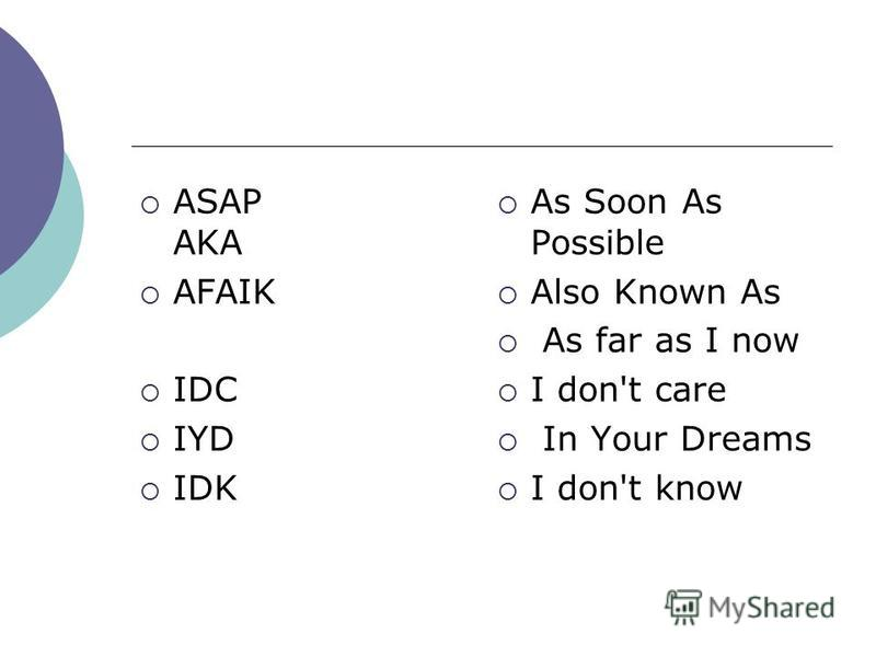 ASAP AKA AFAIK IDC IYD IDK As Soon As Possible Also Known As As far as I now I don't care In Your Dreams I don't know