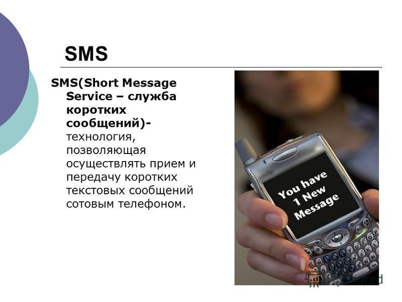 SMS SMS(Short Message Service – служба коротких сообщений)- технология, позволяющая осуществлять прием и передачу коротких текстовых сообщений сотовым телефоном.