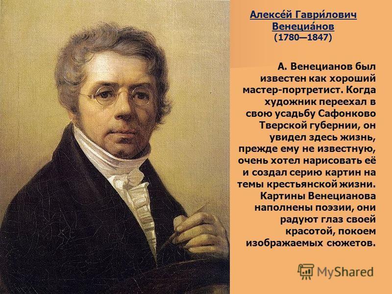 Алексе́й Гаври́лович Венециа́нов (17801847) А. Венецианов был известен как хороший мастер-портретист. Когда художник переехал в свою усадьбу Сафонково Тверской губернии, он увидел здесь жизнь, прежде ему не известную, очень хотел нарисовать её и созд