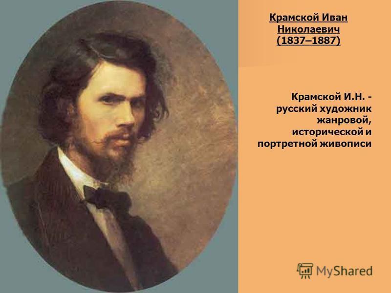 Крамской Иван Николаевич (1837–1887) Крамской И.Н. - русский художник жанровой, исторической и портретной живописи