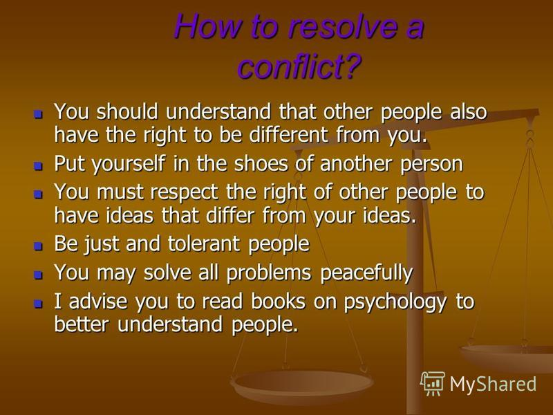 How to resolve a conflict? You should understand that other people also have the right to be different from you. You should understand that other people also have the right to be different from you. Put yourself in the shoes of another person Put you