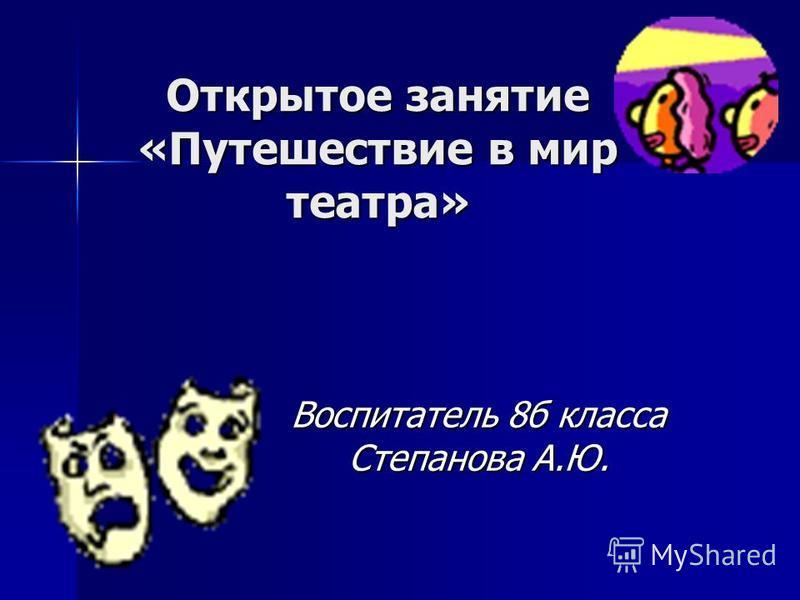 Открытое занятие «Путешествие в мир театра» Воспитатель 8 б класса Степанова А.Ю.