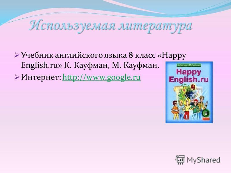 Используемая литература Учебник английского языка 8 класс «Happy English.ru» К. Кауфман, М. Кауфман. Интернет: http://www.google.ruhttp://www.google.ru