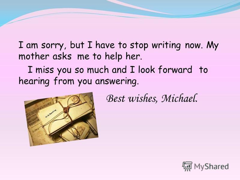 I am sorry, but I have to stop writing now. My mother asks me to help her. I miss you so much and I look forward to hearing from you answering. Best wishes, Michael.