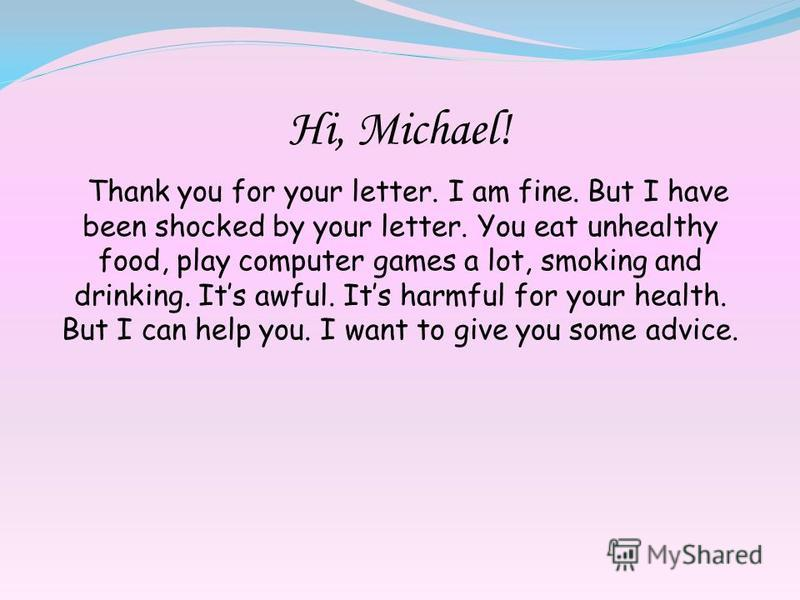 Hi, Michael! Thank you for your letter. I am fine. But I have been shocked by your letter. You eat unhealthy food, play computer games a lot, smoking and drinking. Its awful. Its harmful for your health. But I can help you. I want to give you some ad