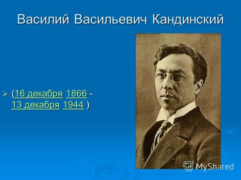 Василий Васильевич Кандинский (16 декабря 1866 - 13 декабря 1944 ) (16 декабря 1866 - 13 декабря 1944 )16 декабря 1866 13 декабря 194416 декабря 1866 13 декабря 1944