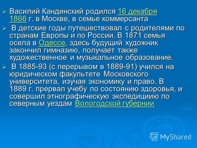 Василий Кандинский родился 16 декабря 1866 г. в Москве, в семье коммерсанта Василий Кандинский родился 16 декабря 1866 г. в Москве, в семье коммерсанта 16 декабря 186616 декабря 1866 В детские годы путешествовал с родителями по странам Европы и по Ро