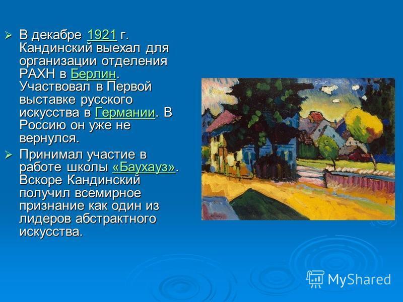В декабре 1921 г. Кандинский выехал для организации отделения РАХН в Берлин. Участвовал в Первой выставке русского искусства в Германии. В Россию он уже не вернулся. В декабре 1921 г. Кандинский выехал для организации отделения РАХН в Берлин. Участво