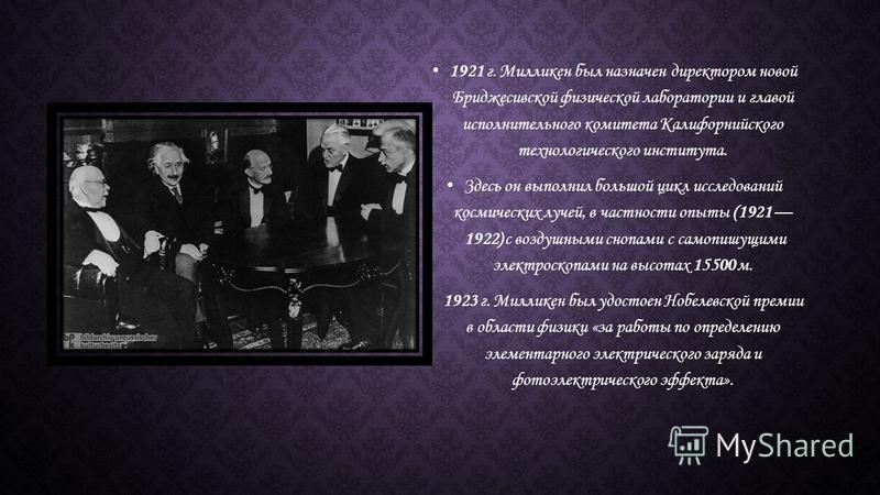 1921 г. Милликен был назначен директором новой Бриджесивской физической лаборатории и главой исполнительного комитета Калифорнийского технологического института. Здесь он выполнил большой цикл исследований космических лучей, в частности опыты (1921 1