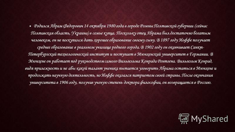 Родился Абрам Федорович 14 октября 1980 года в городе Ромны Полтавской губернии (сейчас Полтавская область, Украина) в семье купца. Поскольку отец Абрама был достаточно богатым человеком, он не поскупился дать хорошее образование своему сыну. В 1897