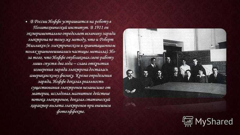 В России Иоффе устраивается на роботу в Политехнический институт. В 1911 он экспериментально определяет величину заряда электрона по тому же методу, что и Роберт Милликен (в электрическом и гравитационном полях уравновешивались частицы металла). Из-