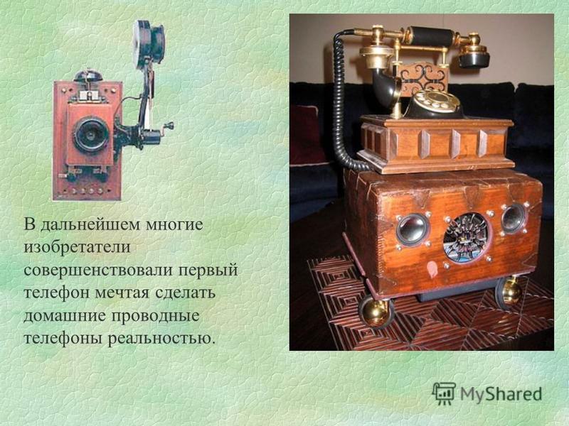 В дальнейшем многие изобретатели совершенствовали первый телефон мечтая сделать домашние проводные телефоны реальностью.