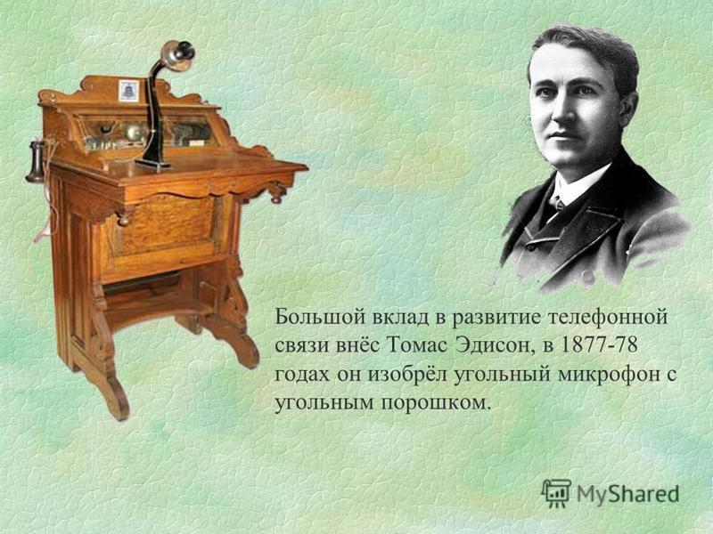 Большой вклад в развитие телефонной связи внёс Томас Эдисон, в 1877-78 годах он изобрёл угольный микрофон с угольным порошком.
