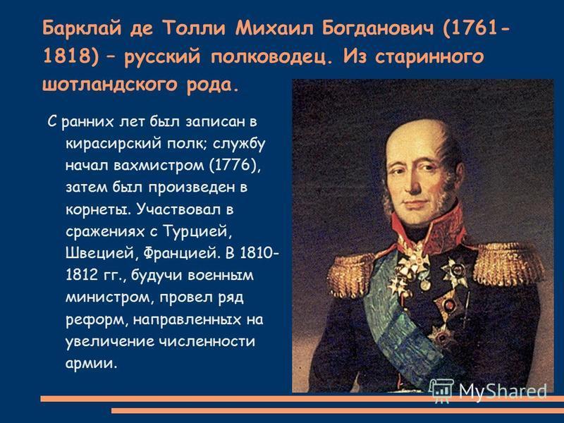 Барклай де Толли Михаил Богданович (1761- 1818) – русский полководец. Из старинного шотландского рода. С ранних лет был записан в кирасирский полк; службу начал вахмистром (1776), затем был произведен в корнеты. Участвовал в сражениях с Турцией, Швец