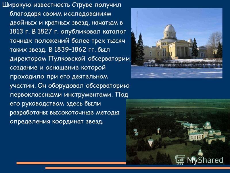 Широкую известность Струве получил благодаря своим исследованиям двойных и кратных звезд, начатым в 1813 г. В 1827 г. опубликовал каталог точных положений более трех тысяч таких звезд. В 1839–1862 гг. был директором Пулковской обсерватории, создание