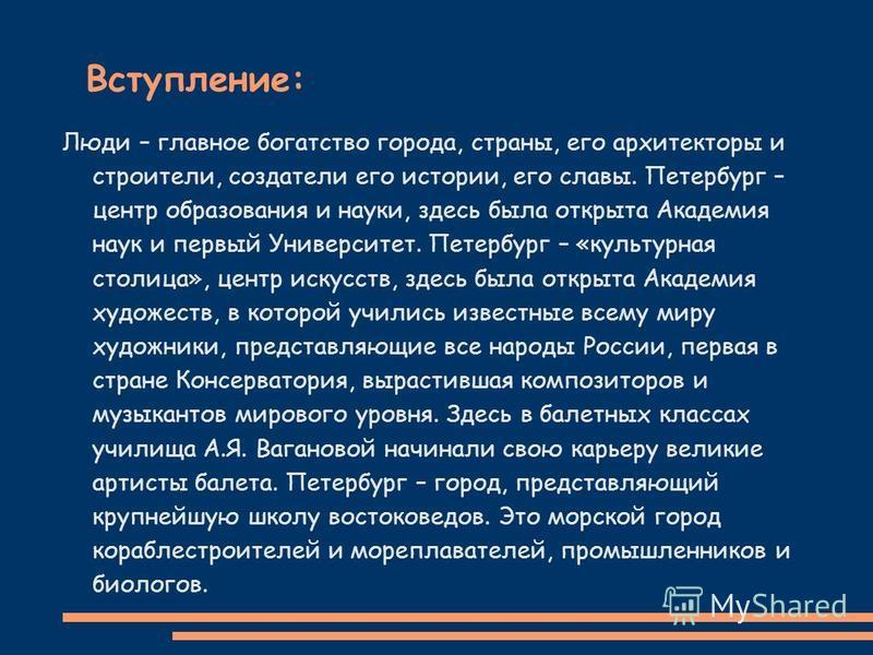 Вступление: Люди – главное богатство города, страны, его архитекторы и строители, создатели его истории, его славы. Петербург – центр образования и науки, здесь была открыта Академия наук и первый Университет. Петербург – «культурная столица», центр
