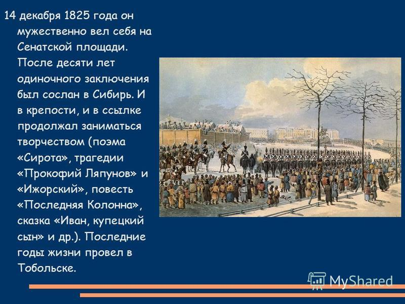 14 декабря 1825 года он мужественно вел себя на Сенатской площади. После десяти лет одиночного заключения был сослан в Сибирь. И в крепости, и в ссылке продолжал заниматься творчеством (поэма «Сирота», трагедии «Прокофий Ляпунов» и «Ижорский», повест