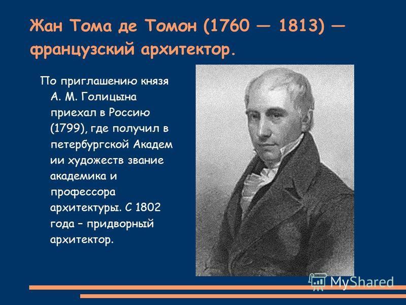 Жан Тома де Томон (1760 1813) французский архитектор. По приглашению князя А. М. Голицына приехал в Россию (1799), где получил в петербургской Академ ии художеств звание академика и профессора архитектуры. С 1802 года – придворный архитектор.