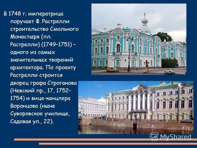 В 1748 г. императрица поручает Ф. Растрелли строительство Смольного Монастыря (пл. Растрелли) (1749–1751) – одного из самых значительных творений архитектора. По проекту Растрелли строится дворец графа Строганова (Невский пр., 17, 1752– 1754) и вице-