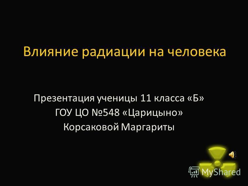 Влияние радиации на человека Презентация ученицы 11 класса «Б» ГОУ ЦО 548 «Царицыно» Корсаковой Маргариты