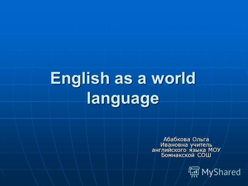 English as a world language Абабкова Ольга Ивановна учитель английского языка МОУ Бомнакской СОШ