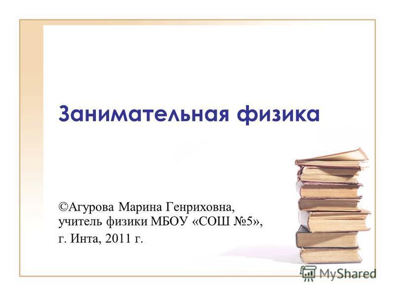 Занимательная физика ©Агурова Марина Генриховна, учитель физики МБОУ «СОШ 5», г. Инта, 2011 г.