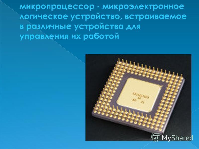 микропроцессор - микроэлектронное логическое устройство, встраиваемое в различные устройства для управления их работой