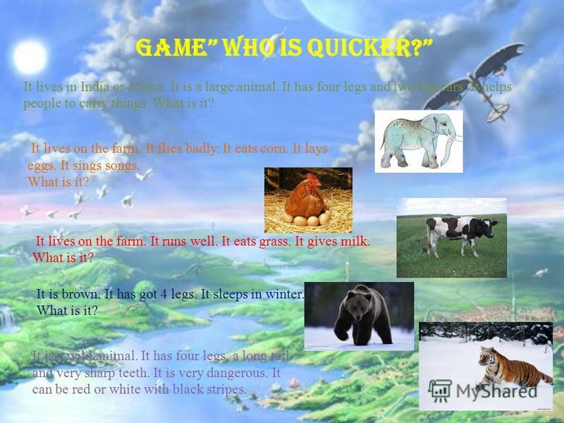 Game Who is quicker? It lives in India or Africa. It is a large animal. It has four legs and two big ears. It helps people to carry things. What is it? It lives on the farm. It flies badly. It eats corn. It lays eggs. It sings songs. What is it? It l
