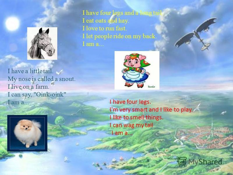 I have four legs and a long tail. I eat oats and hay. I love to run fast. I let people ride on my back. I am a... I have a little tail. My nose is called a snout. I live on a farm. I can say,