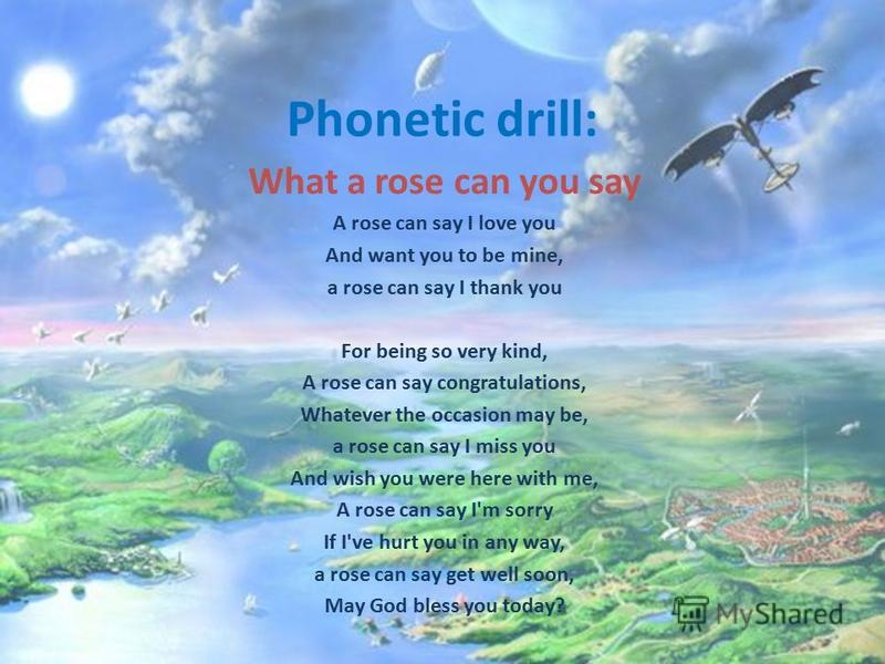 Phonetic drill: What a rose can you say A rose can say I love you And want you to be mine, a rose can say I thank you For being so very kind, A rose can say congratulations, Whatever the occasion may be, a rose can say I miss you And wish you were he