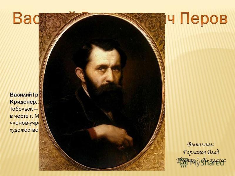 Василий Григорьевич Перов (настоящая фамилия Криденер; 21 декабря 1833 (2 января 1834), Тобольск 29 мая (10 июня) 1882, с. Кузьминки, ныне в черте г. Москвы) русский живописец, один из членов-учредителей Товарищества передвижных художественных выстав