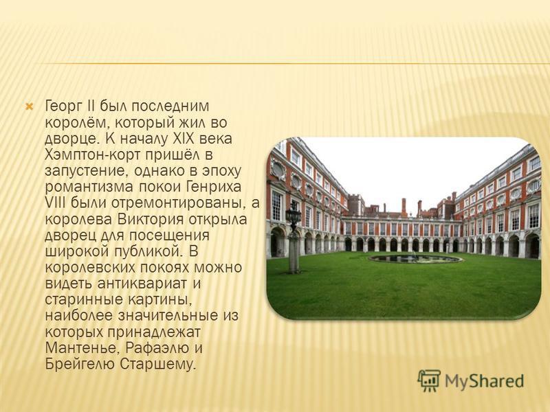 Георг II был последним королём, который жил во дворце. К началу XIX века Хэмптон-корт пришёл в запустение, однако в эпоху романтизма покои Генриха VIII были отремонтированы, а королева Виктория открыла дворец для посещения широкой публикой. В королев
