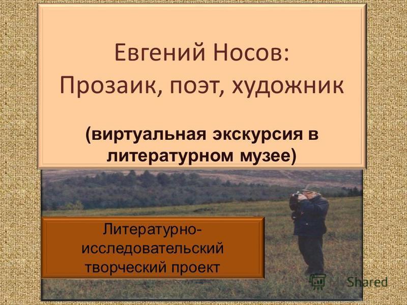 Евгений Носов: Прозаик, поэт, художник (виртуальная экскурсия в литературном музее) Литературно- исследовательский творческий проект