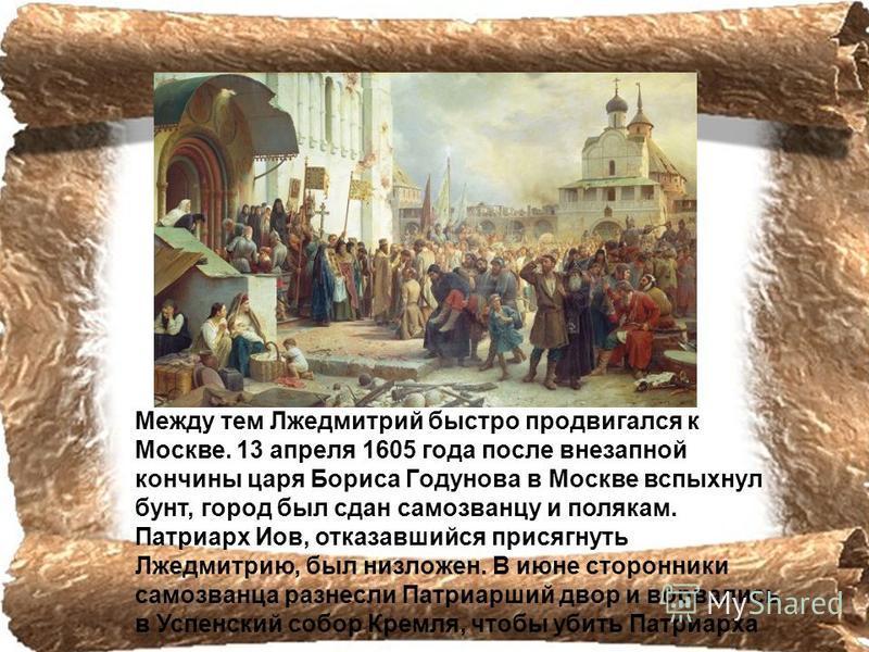 Между тем Лжедмитрий быстро продвигался к Москве. 13 апреля 1605 года после внезапной кончины царя Бориса Гoдyнова в Москве вспыхнул бунт, город был сдан самозванцу и полякам. Патриарх Иов, отказавшийся присягнуть Лжедмитрию, был низложен. В июне сто