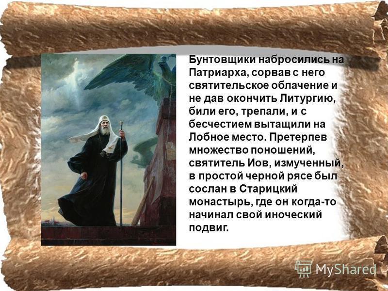 Бунтовщики набросились на Патриарха, coрвав с него святительское облачение и не дав окончить Литургию, били его, трепали, и с бесчестием вытащили на Лобное место. Претерпев множество поношений, святитель Иов, измученный, в простой черной рясе был сос
