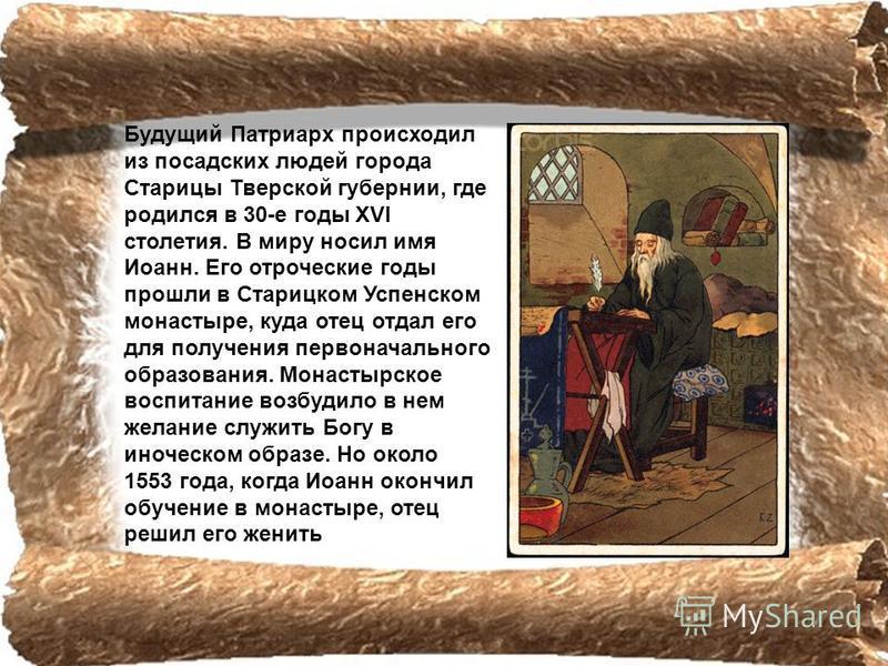 Будущий Патриарх происходил из посадских людей города Старицы Тверской губернии, где родился в 30-e годы ХVI столетия. В миру носил имя Иоанн. Его отроческие годы прошли в Старицком Успенском монастыре, куда отец отдал его для получения первоначально
