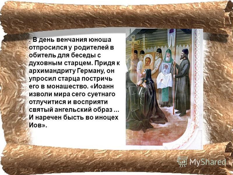 . В день венчания юноша отпросился у родителей в обитель для беседы с духовным старцем. Придя к архимандриту Герману, он упросил старца постричь его в монашество. «Иоанн изволи мира сего суетного отлучится и восприятие святый ангельский образ... И на