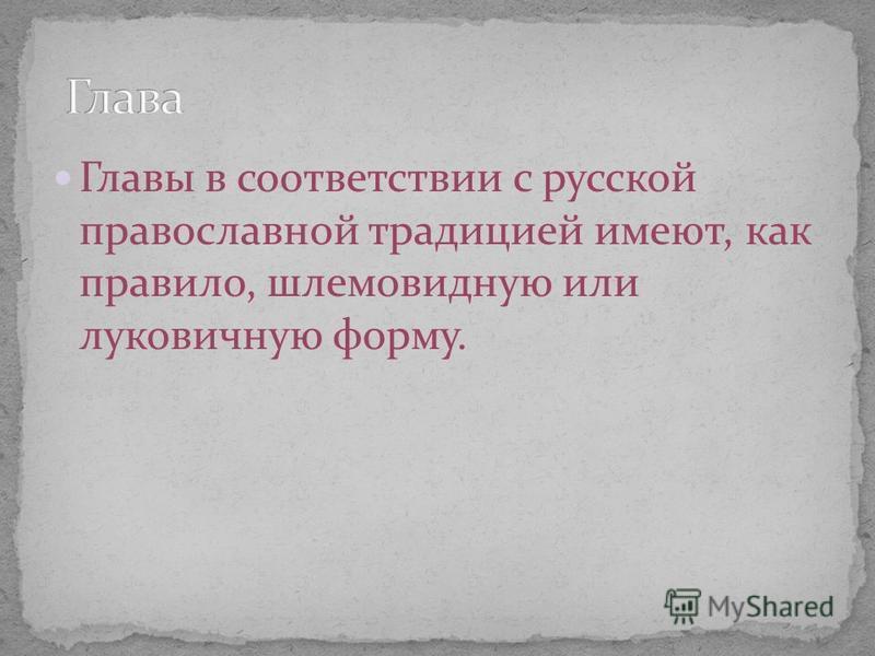 Главы в соответствии с русской православной традицией имеют, как правило, шлемовидную или луковичную форму.