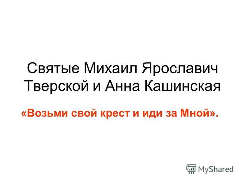 Святые Михаил Ярославич Тверской и Анна Кашинская «Возьми свой крест и иди за Мной».