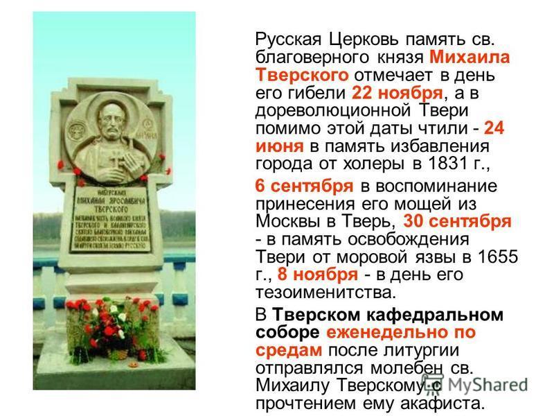 Русская Церковь память св. благоверного князя Михаила Тверского отмечает в день его гибели 22 ноября, а в дореволюционной Твери помимо этой даты чтили - 24 июня в память избавления города от холеры в 1831 г., 6 сентября в воспоминание принесения его