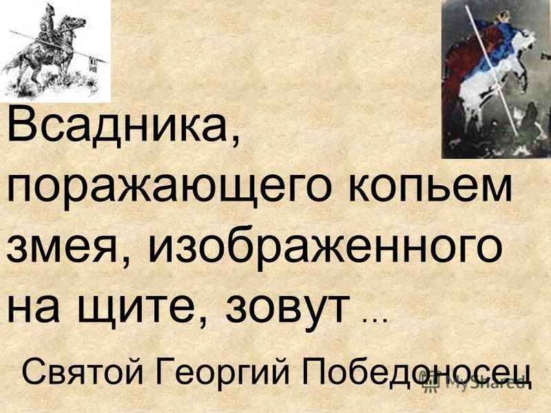 Всадника, поражающего копьем змея, изображенного на щите, зовут … Святой Георгий Победоносец