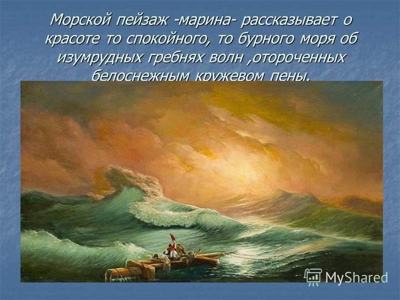 Морской пейзаж -марина- рассказывает о красоте то спокойного, то бурного моря об изумрудных гребнях волн,отороченных белоснежным кружевом пены.