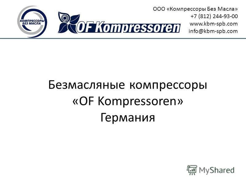 Безмасляные компрессоры «OF Kompressoren» Германия ООО «Компрессоры Без Масла» +7 (812) 244-93-00 www.kbm-spb.com info@kbm-spb.com
