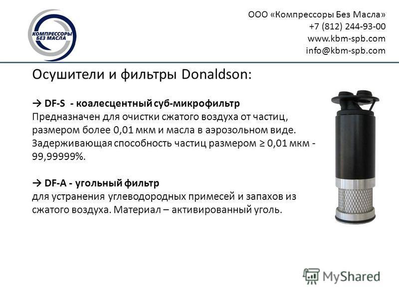 ООО «Компрессоры Без Масла» +7 (812) 244-93-00 www.kbm-spb.com info@kbm-spb.com Осушители и фильтры Donaldson: DF-S - коалесцентный суп-микрофильтр Предназначен для очистки тсжатого воздуха от частиц, размером более 0,01 мкм и масла в аэрозольном вид