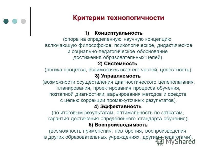 Критерии технологичности 1)Концептуальность (опора на определенную научную концепцию, включающую философское, психологическое, дидактическое и социально-педагогическое обоснование достижения образовательных целей). Системность 2) Системность (логика