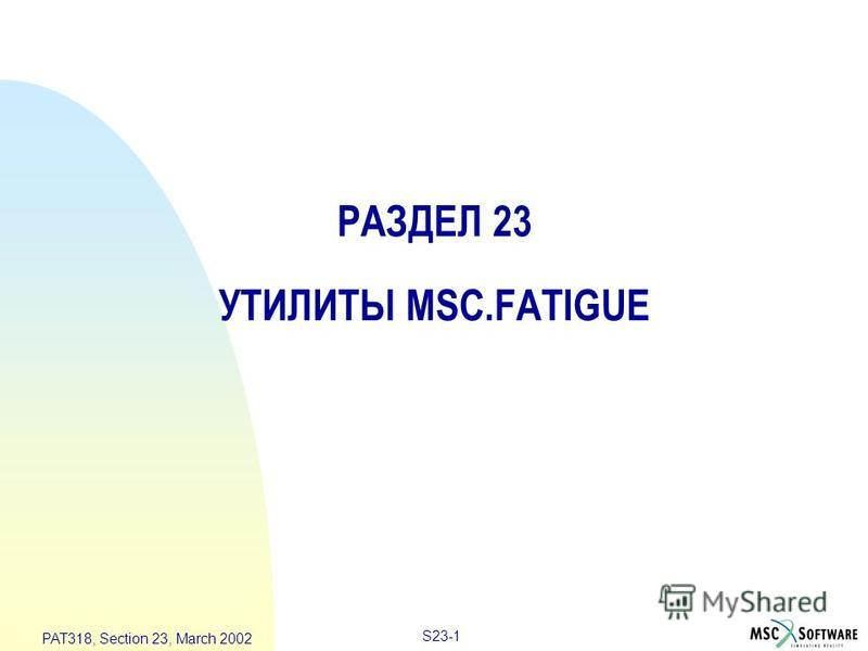S23-1 PAT318, Section 23, March 2002 РАЗДЕЛ 23 УТИЛИТЫ MSC.FATIGUE