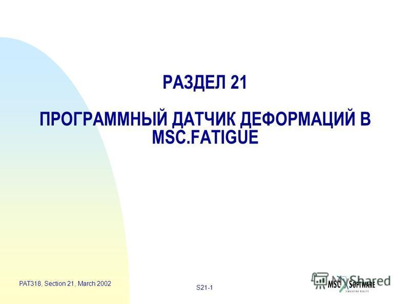 S21-1 PAT318, Section 21, March 2002 РАЗДЕЛ 21 ПРОГРАММНЫЙ ДАТЧИК ДЕФОРМАЦИЙ В MSC.FATIGUE