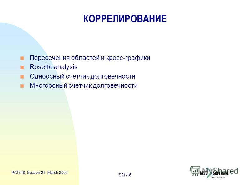 S21-16 PAT318, Section 21, March 2002 КОРРЕЛИРОВАНИЕ n Пересечения областей и кросс-графики n Rosette analysis n Одноосный счетчик долговечности n Многоосный счетчик долговечности
